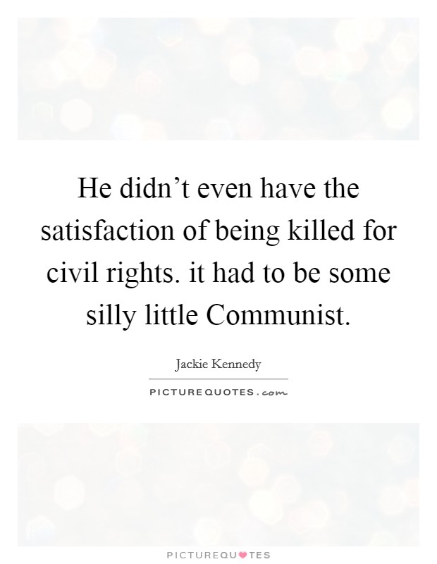 He didn't even have the satisfaction of being killed for civil rights. it had to be some silly little Communist Picture Quote #1