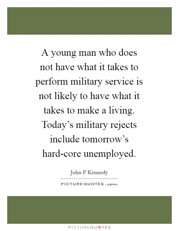 A young man who does not have what it takes to perform military service is not likely to have what it takes to make a living. Today's military rejects include tomorrow's hard-core unemployed Picture Quote #1