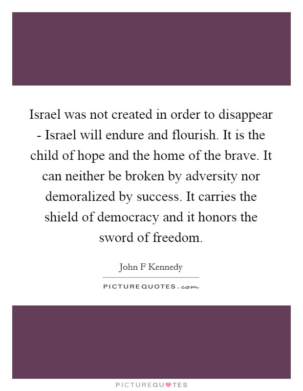 Israel was not created in order to disappear - Israel will endure and flourish. It is the child of hope and the home of the brave. It can neither be broken by adversity nor demoralized by success. It carries the shield of democracy and it honors the sword of freedom Picture Quote #1