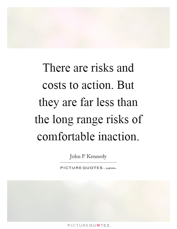 There are risks and costs to action. But they are far less than the long range risks of comfortable inaction Picture Quote #1