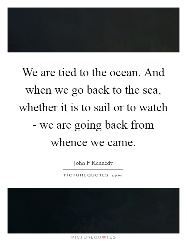 We are tied to the ocean. And when we go back to the sea, whether it is to sail or to watch - we are going back from whence we came Picture Quote #1