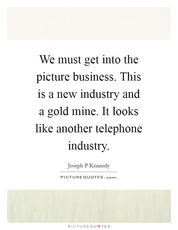 We must get into the picture business. This is a new industry and a gold mine. It looks like another telephone industry Picture Quote #1