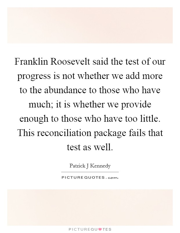 Franklin Roosevelt said the test of our progress is not whether we add more to the abundance to those who have much; it is whether we provide enough to those who have too little. This reconciliation package fails that test as well Picture Quote #1