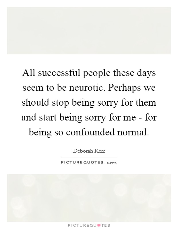 All successful people these days seem to be neurotic. Perhaps we should stop being sorry for them and start being sorry for me - for being so confounded normal Picture Quote #1
