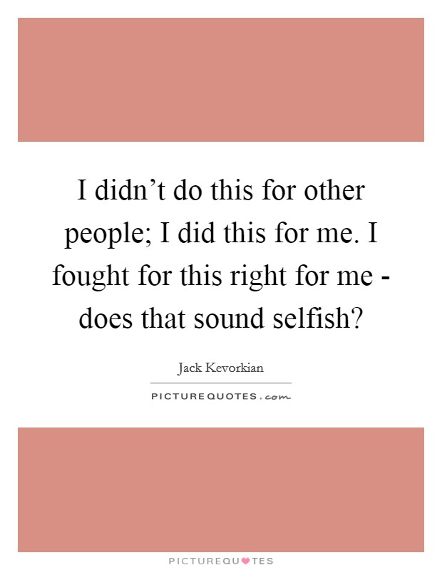 I didn't do this for other people; I did this for me. I fought for this right for me - does that sound selfish? Picture Quote #1