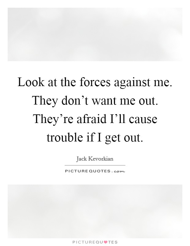 Look at the forces against me. They don't want me out. They're afraid I'll cause trouble if I get out Picture Quote #1