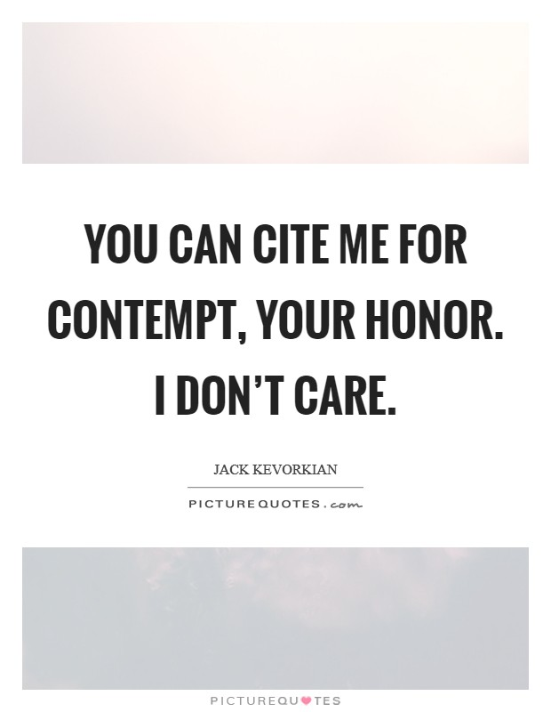 You can cite me for contempt, your Honor. I don't care Picture Quote #1
