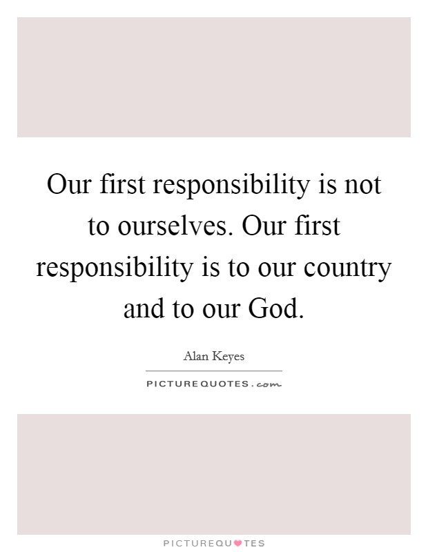 Our first responsibility is not to ourselves. Our first responsibility is to our country and to our God Picture Quote #1