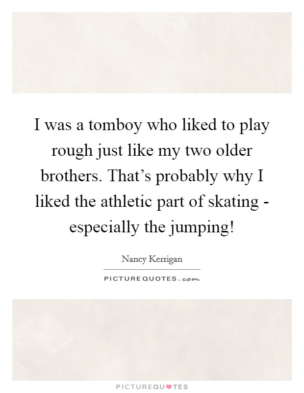 I was a tomboy who liked to play rough just like my two older brothers. That's probably why I liked the athletic part of skating - especially the jumping! Picture Quote #1
