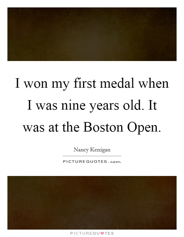 I won my first medal when I was nine years old. It was at the Boston Open Picture Quote #1