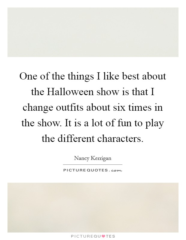 One of the things I like best about the Halloween show is that I change outfits about six times in the show. It is a lot of fun to play the different characters Picture Quote #1