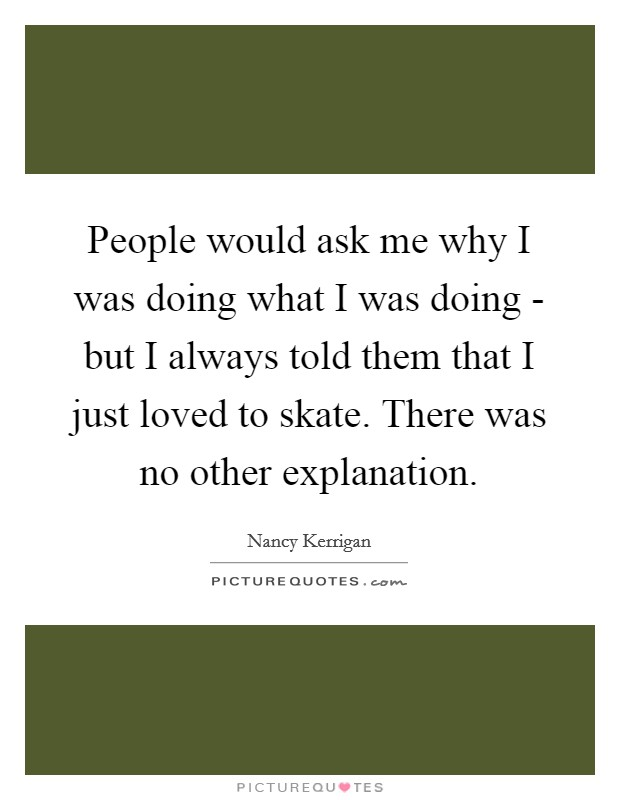 People would ask me why I was doing what I was doing - but I always told them that I just loved to skate. There was no other explanation Picture Quote #1