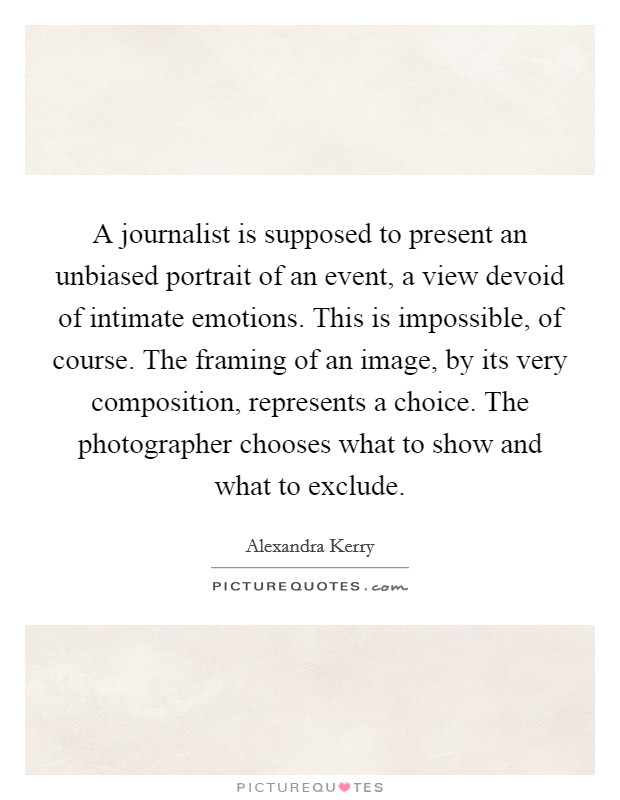 A journalist is supposed to present an unbiased portrait of an event, a view devoid of intimate emotions. This is impossible, of course. The framing of an image, by its very composition, represents a choice. The photographer chooses what to show and what to exclude Picture Quote #1