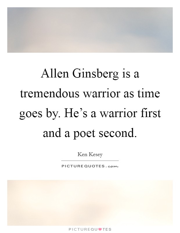 Allen Ginsberg is a tremendous warrior as time goes by. He's a warrior first and a poet second Picture Quote #1