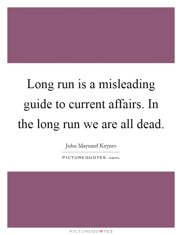 Long run is a misleading guide to current affairs. In the long run we are all dead Picture Quote #1