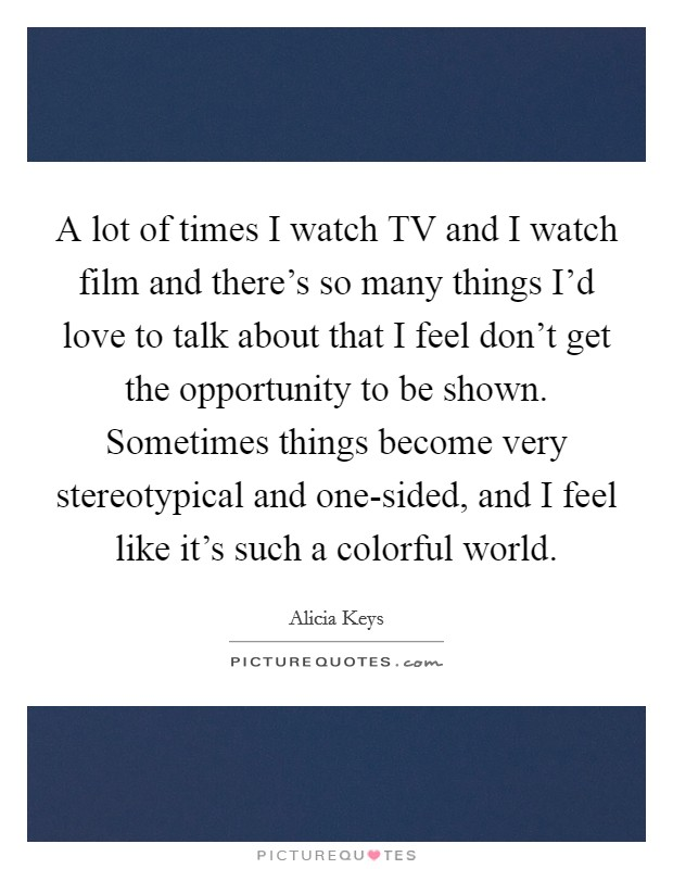 A lot of times I watch TV and I watch film and there's so many things I'd love to talk about that I feel don't get the opportunity to be shown. Sometimes things become very stereotypical and one-sided, and I feel like it's such a colorful world Picture Quote #1