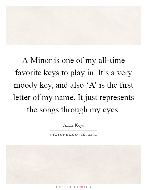 A Minor is one of my all-time favorite keys to play in. It's a very moody key, and also 'A' is the first letter of my name. It just represents the songs through my eyes Picture Quote #1