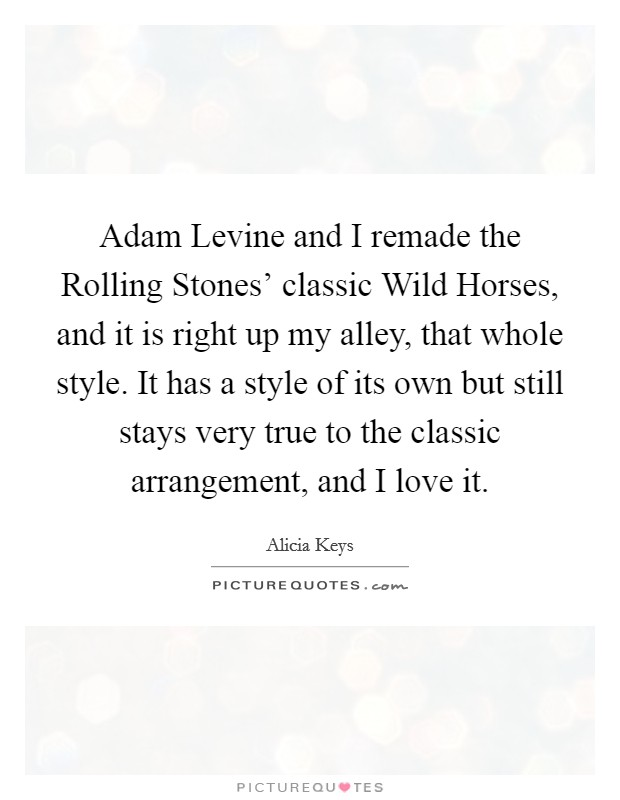 Adam Levine and I remade the Rolling Stones' classic Wild Horses, and it is right up my alley, that whole style. It has a style of its own but still stays very true to the classic arrangement, and I love it Picture Quote #1