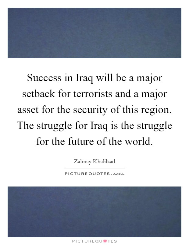 Success in Iraq will be a major setback for terrorists and a major asset for the security of this region. The struggle for Iraq is the struggle for the future of the world Picture Quote #1