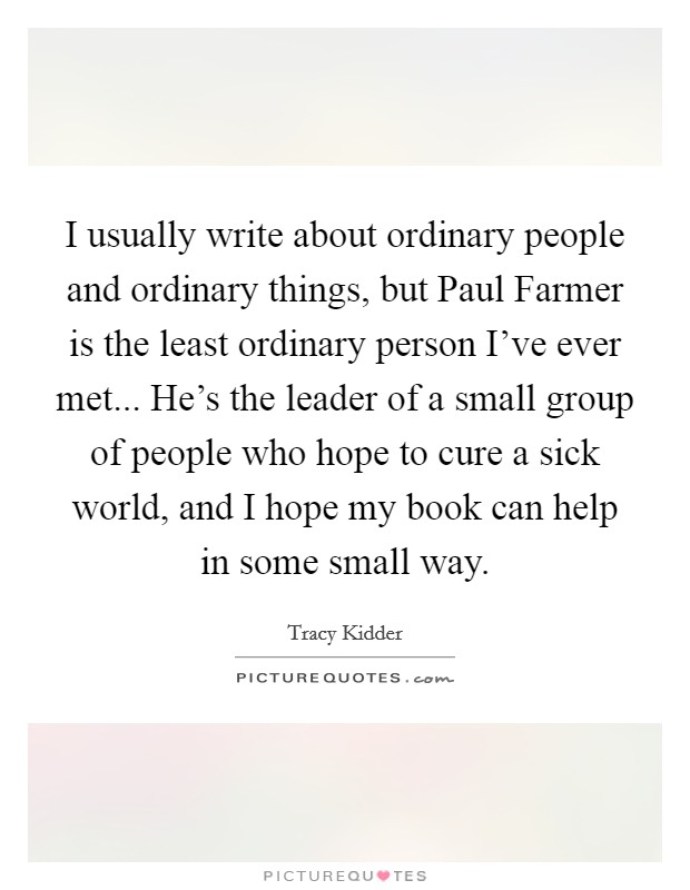 I usually write about ordinary people and ordinary things, but Paul Farmer is the least ordinary person I've ever met... He's the leader of a small group of people who hope to cure a sick world, and I hope my book can help in some small way Picture Quote #1