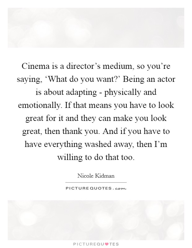Cinema is a director's medium, so you're saying, 'What do you want?' Being an actor is about adapting - physically and emotionally. If that means you have to look great for it and they can make you look great, then thank you. And if you have to have everything washed away, then I'm willing to do that too Picture Quote #1