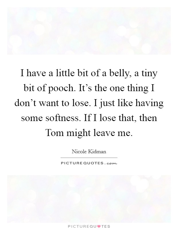 I have a little bit of a belly, a tiny bit of pooch. It's the one thing I don't want to lose. I just like having some softness. If I lose that, then Tom might leave me Picture Quote #1