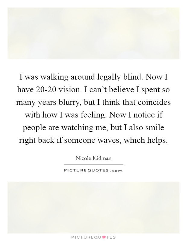 I was walking around legally blind. Now I have 20-20 vision. I can't believe I spent so many years blurry, but I think that coincides with how I was feeling. Now I notice if people are watching me, but I also smile right back if someone waves, which helps Picture Quote #1