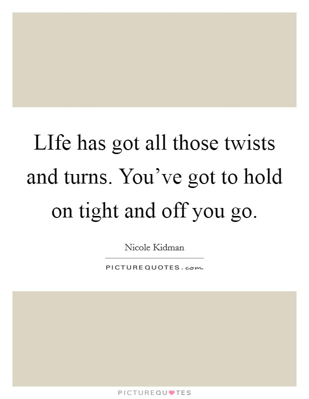 LIfe has got all those twists and turns. You've got to hold on tight and off you go Picture Quote #1