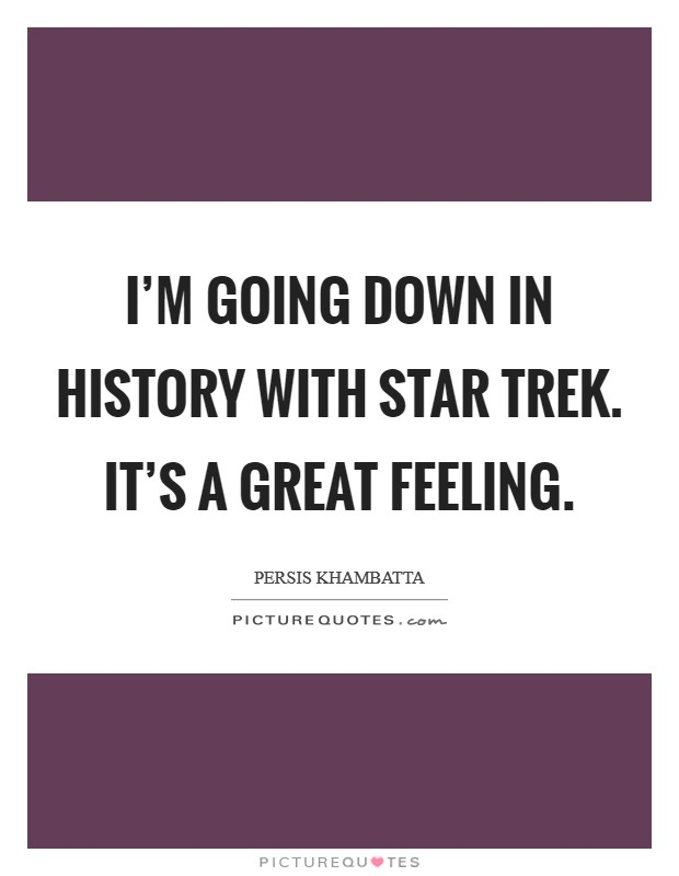 I'm going down in history with Star Trek. It's a great feeling Picture Quote #1