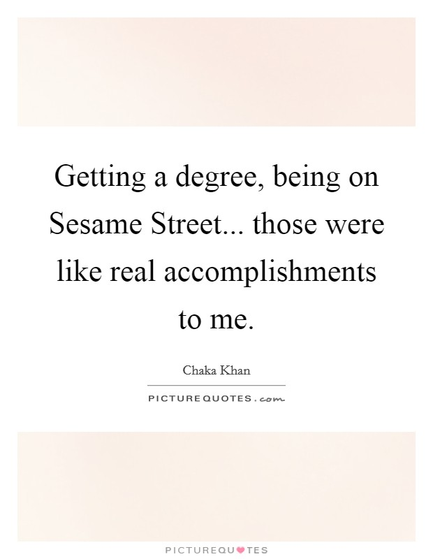 Getting a degree, being on Sesame Street... those were like real accomplishments to me Picture Quote #1