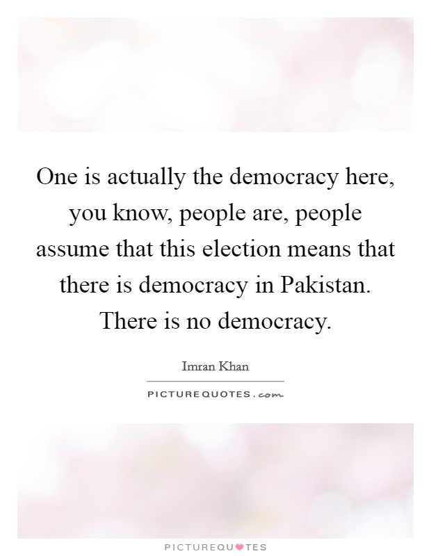 One is actually the democracy here, you know, people are, people assume that this election means that there is democracy in Pakistan. There is no democracy Picture Quote #1