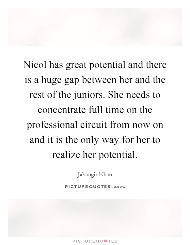 Nicol has great potential and there is a huge gap between her and the rest of the juniors. She needs to concentrate full time on the professional circuit from now on and it is the only way for her to realize her potential Picture Quote #1