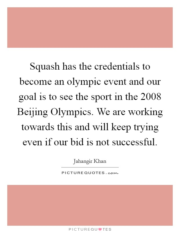 Squash has the credentials to become an olympic event and our goal is to see the sport in the 2008 Beijing Olympics. We are working towards this and will keep trying even if our bid is not successful Picture Quote #1