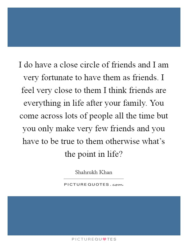 I do have a close circle of friends and I am very fortunate to have them as friends. I feel very close to them I think friends are everything in life after your family. You come across lots of people all the time but you only make very few friends and you have to be true to them otherwise what's the point in life? Picture Quote #1