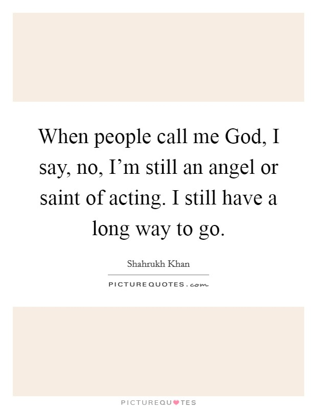 When people call me God, I say, no, I'm still an angel or saint of acting. I still have a long way to go Picture Quote #1