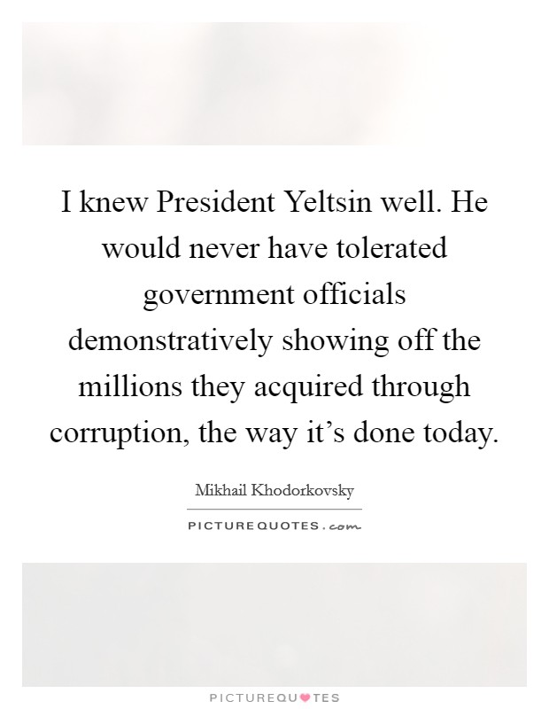 I knew President Yeltsin well. He would never have tolerated government officials demonstratively showing off the millions they acquired through corruption, the way it's done today Picture Quote #1