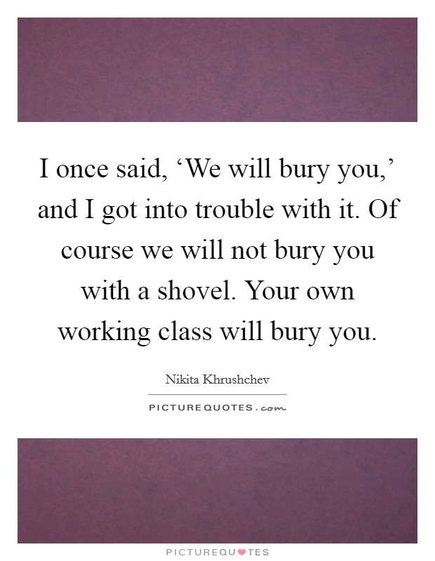 I once said, 'We will bury you,' and I got into trouble with it. Of course we will not bury you with a shovel. Your own working class will bury you Picture Quote #1