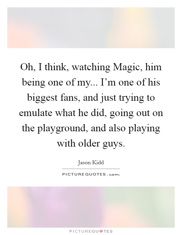 Oh, I think, watching Magic, him being one of my... I'm one of his biggest fans, and just trying to emulate what he did, going out on the playground, and also playing with older guys Picture Quote #1