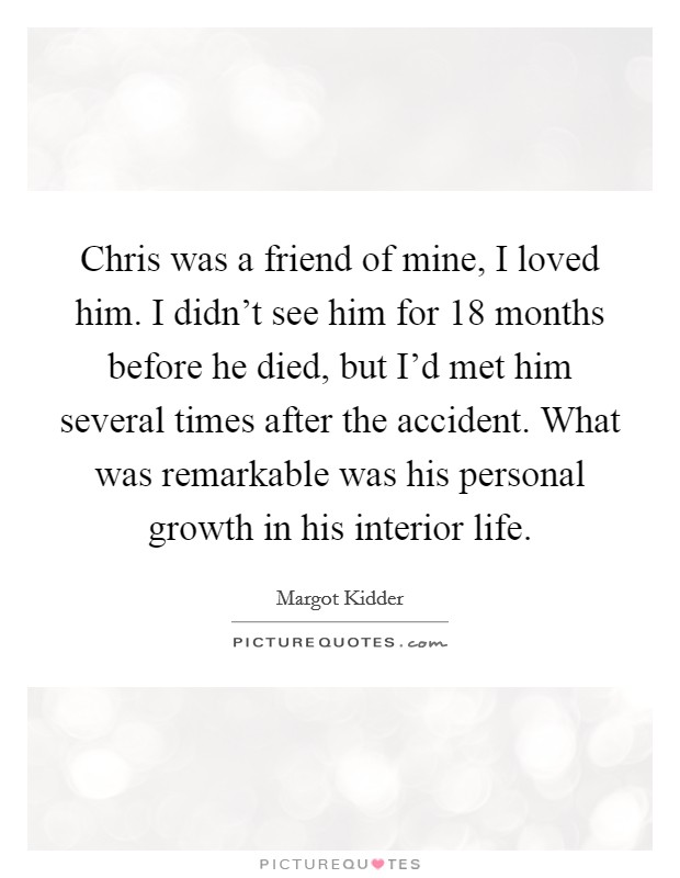 Chris was a friend of mine, I loved him. I didn't see him for 18 months before he died, but I'd met him several times after the accident. What was remarkable was his personal growth in his interior life Picture Quote #1