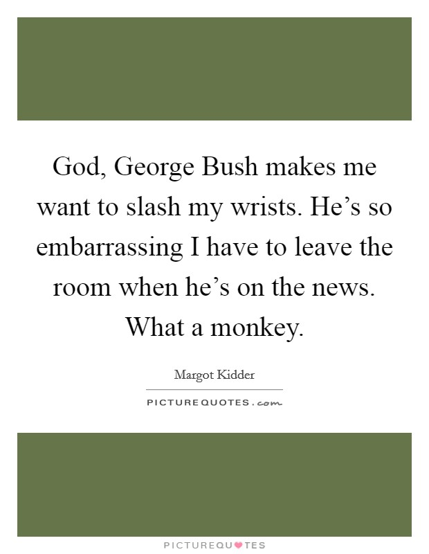 God, George Bush makes me want to slash my wrists. He's so embarrassing I have to leave the room when he's on the news. What a monkey Picture Quote #1