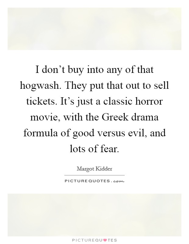 I don't buy into any of that hogwash. They put that out to sell tickets. It's just a classic horror movie, with the Greek drama formula of good versus evil, and lots of fear Picture Quote #1