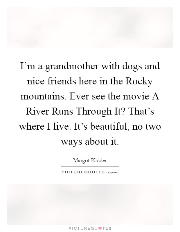 I'm a grandmother with dogs and nice friends here in the Rocky mountains. Ever see the movie A River Runs Through It? That's where I live. It's beautiful, no two ways about it Picture Quote #1