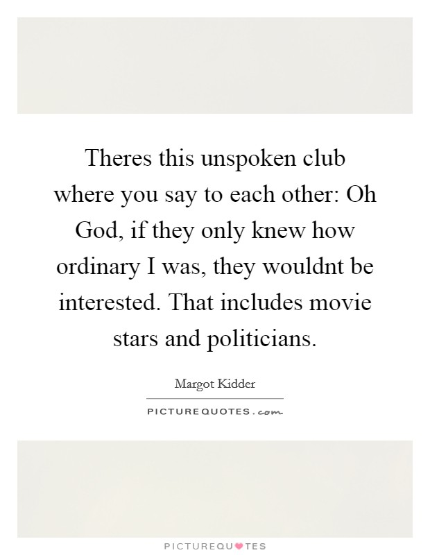 Theres this unspoken club where you say to each other: Oh God, if they only knew how ordinary I was, they wouldnt be interested. That includes movie stars and politicians Picture Quote #1