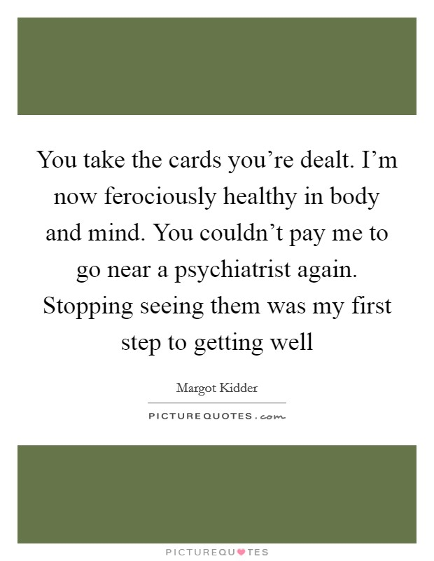 You take the cards you're dealt. I'm now ferociously healthy in body and mind. You couldn't pay me to go near a psychiatrist again. Stopping seeing them was my first step to getting well Picture Quote #1