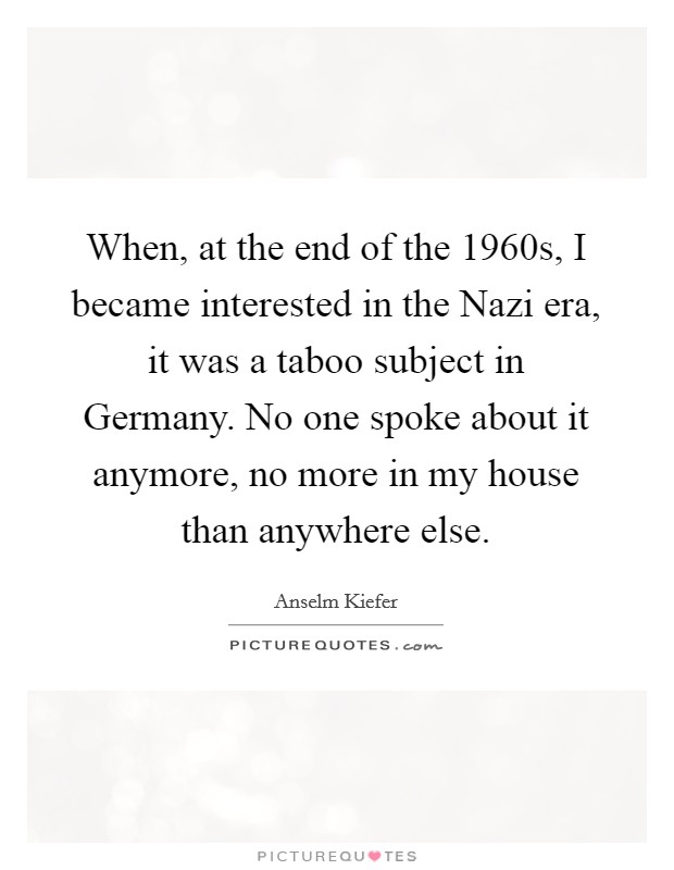 When, at the end of the 1960s, I became interested in the Nazi era, it was a taboo subject in Germany. No one spoke about it anymore, no more in my house than anywhere else Picture Quote #1