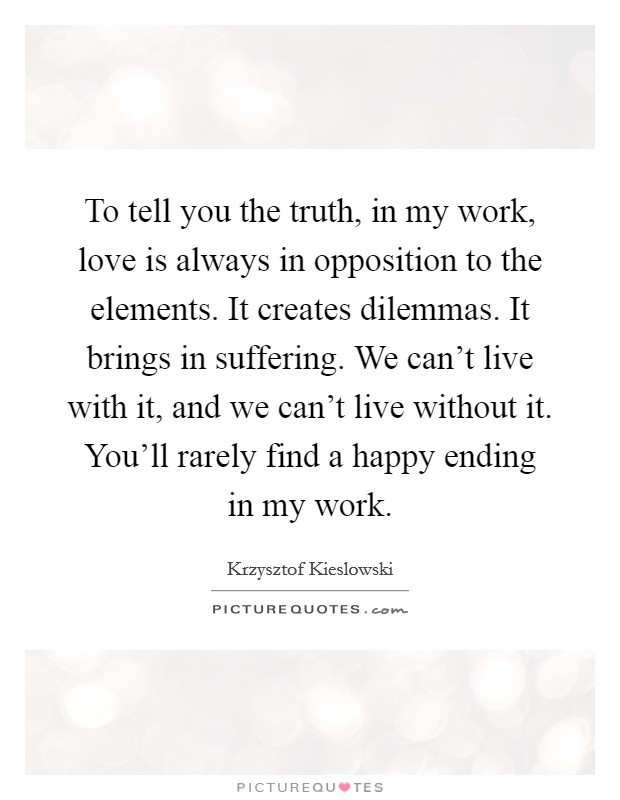 To tell you the truth, in my work, love is always in opposition to the elements. It creates dilemmas. It brings in suffering. We can't live with it, and we can't live without it. You'll rarely find a happy ending in my work Picture Quote #1
