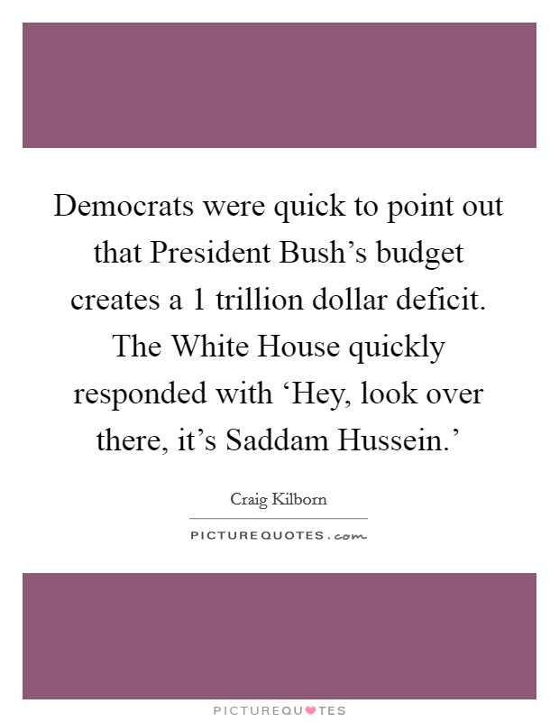 Democrats were quick to point out that President Bush's budget creates a 1 trillion dollar deficit. The White House quickly responded with 'Hey, look over there, it's Saddam Hussein.' Picture Quote #1