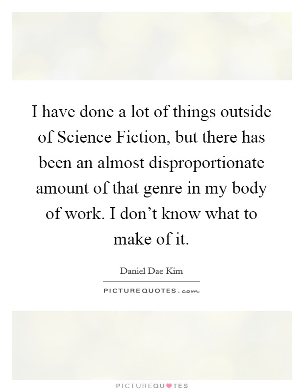 I have done a lot of things outside of Science Fiction, but there has been an almost disproportionate amount of that genre in my body of work. I don't know what to make of it Picture Quote #1