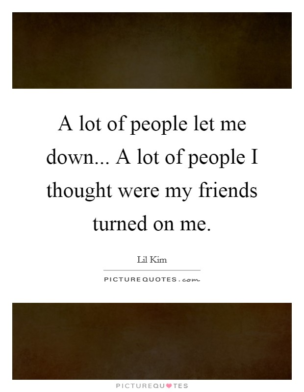 A lot of people let me down... A lot of people I thought were my friends turned on me Picture Quote #1