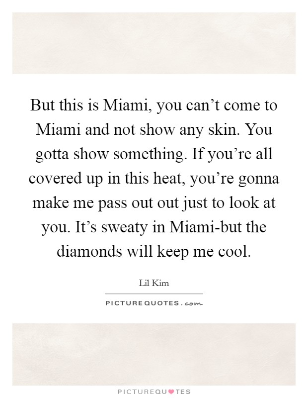 But this is Miami, you can't come to Miami and not show any skin. You gotta show something. If you're all covered up in this heat, you're gonna make me pass out out just to look at you. It's sweaty in Miami-but the diamonds will keep me cool Picture Quote #1